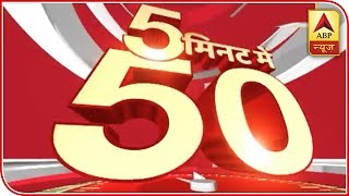 Top 50 News Stories Within Just 5 Minutes | ABP News