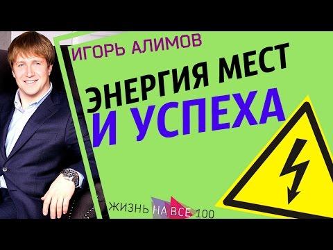 Энергия мест и успеха / Игорь Алимов / Жизнь На Все 100!