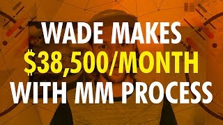 Wade making $38,500 per month in 6 Months With MM Process