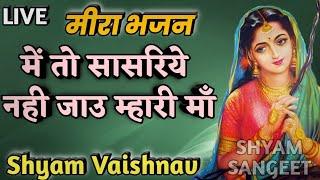 में तो सासरिये नही जावु मारी माँ सुपरहिट Meera Bai भजन By Shyam Vaishnav