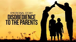 Disobedience To The Parents – Emotional Story
