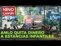 AMLO QUITA EL DINERO A ESTANCIAS INFANTILES