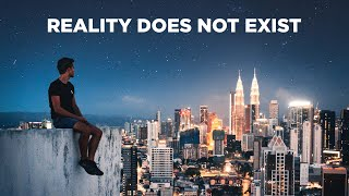 Why Reality Does NOT Exist (Inspirational Video)