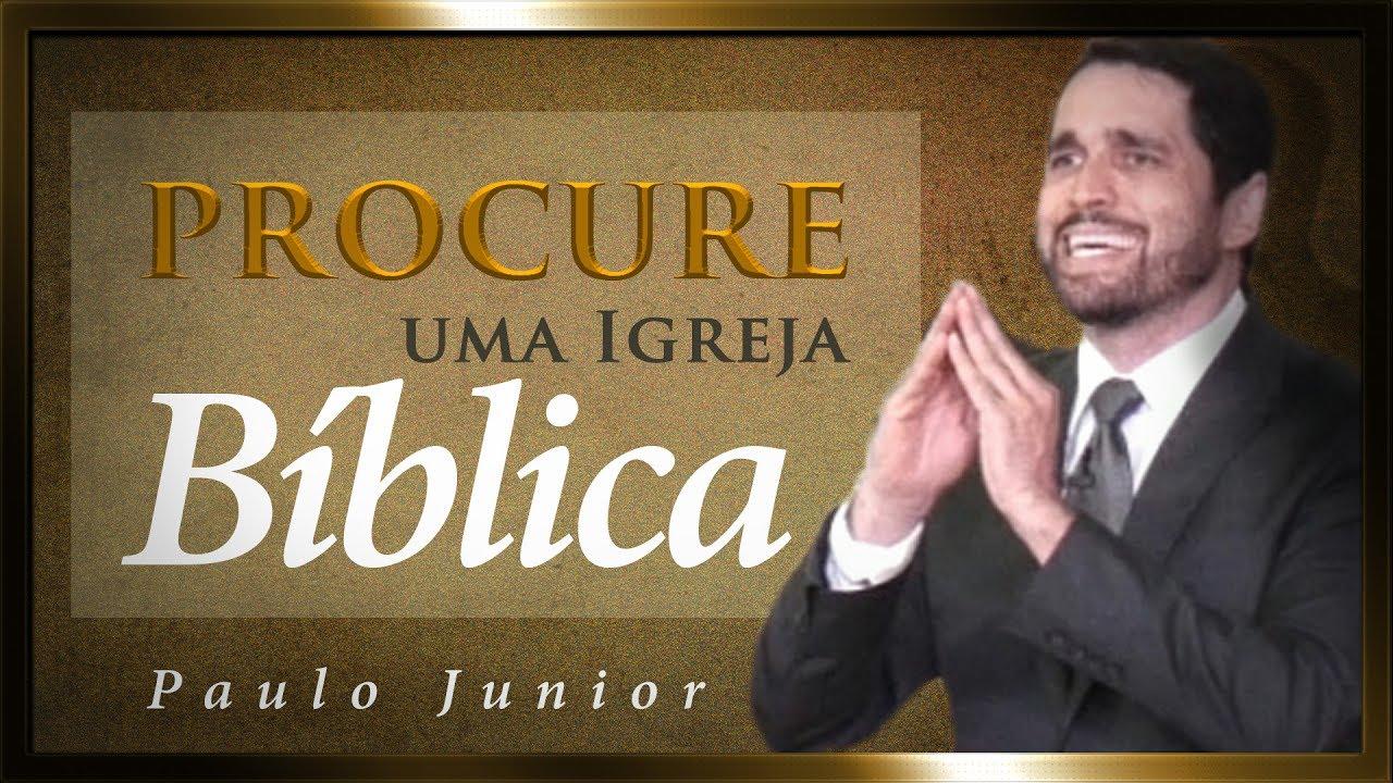 Procure Uma Igreja Bíblica e Não Saia de Lá - Paulo Junior