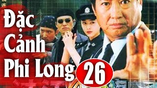 Đặc Cảnh Phi Long - Tập 26 | Phim Hành Động Trung Quốc Hay Nhất 2018 - Thuyết Minh