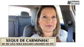 XEQUE DE CARMINHA! HC DE LULA SERÁ JULGADO AMANHÃ NO STF