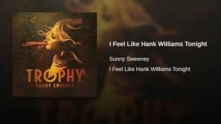 Sunny Sweeney I Feel Like Hank Williams Tonight
