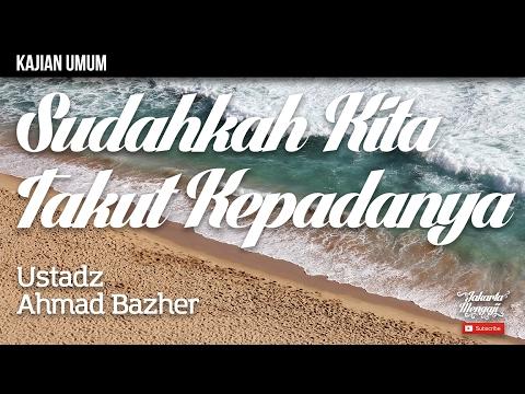 Kajian Islam : Sudahkah Kita Takut Kepada Nya - Ustadz Ahmad Bazher