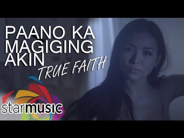 True Faith - Paano Ka Magiging Akin (Official Music Video)