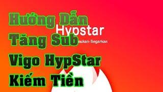 Hướng Dẫn Tăng Sub Hypstar Vigo Video Kiếm Tiền