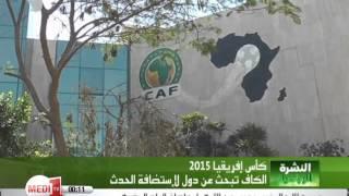 """الدول الـ 7 التي خاطبها """"الكاف"""" لإحتمال استضافة كأس أفريقيا 2015 عوض المغرب"""