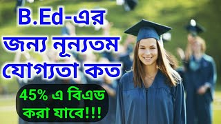 B.Ed - নূন্যতম যোগ্যতা | Minimum Qualification For 2 Years B.Ed 2018-20 | 45% in Graduation For OBC