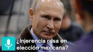 ¿Hay intervención rusa en las elecciones en México? - Despierta con Loret