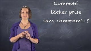 Comment lâcher prise sans compromis ? VIDEO-BLOG#6