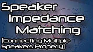 Speaker Impedance Matching (Connecting Multiple Speakers Properly)