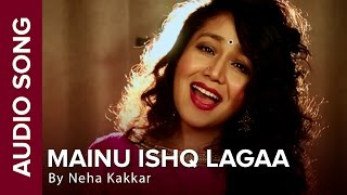 Mainu Ishq Lagaa  Full Audio Song  Neha Kakkar  Sh