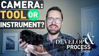 Is Your Camera a Tool or an Instrument? Develop & Process, E6