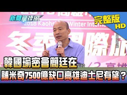 台灣-新聞龍捲風-20181217 韓國瑜密會簡廷在 補米奇7500億缺口高雄迪士尼有望?