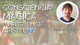 Consciencia Mágica y Frecuencia Cristal (la energía sexual) con Miguel Valls