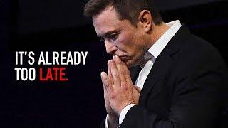It's Already Too Late  - Elon Musk