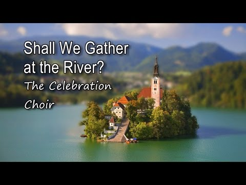 Shall We Gather at the River - The Celebration Choir [with lyrics]