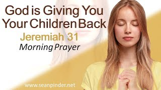 GOD IS GIVING YOU YOUR CHILDREN BACK - JEREMIAH 31 - MORNING PRAYER
