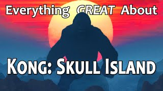 Everything GREAT About Kong: Skull Island!