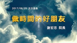 台北靈糧堂主日崇拜信息「做時間的好朋友」謝宏忠院長 2017/6/25