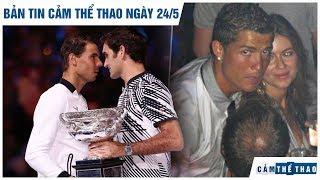 Bản tin Cảm Thể Thao ngày 24/5   Federer đại chiến Nadal, CR7 sắp hầu tòa vì scandal hiếp dâm