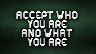 ACCEPT WHO YOU ARE || AND WHAT YOU ARE