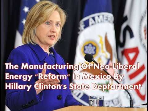 The Manufacturing Of Neo-liberal Energy Reform In Mexico By Hillary Clinon's State Department