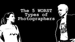 The 5 WORST Types of Photographers