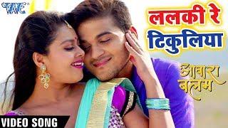 ARVIND AKELA KALLU फुल रोमांटिक VIDEO SONG 2018 - Lalaki Re Tikuliya - AAWARA BALAM - Bhojpuri Songs