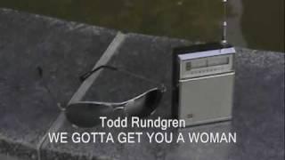 TODD RUNDGREN:  WE GOTTA GET YOU A WOMAN