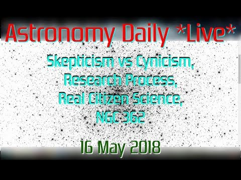 "Astronomy Daily *Live* 180516 | Skepticism vs Cynicism, Research, Real ""Citizen Science"", NGC 362"