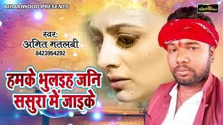Amit Matlabi का भोजपुरी दरद भरा गीत    Hamke Bhulayiha Jani Sasura Me Jayike    Bhojpuri Sad Songs