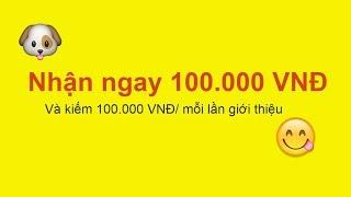 Ứng dụng kiếm tiền  nhận ngay 100.000 VNĐ, và kiếm 100.000 VNĐ/mỗi giới thiệu