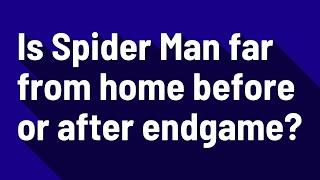 Is Spider Man far from home before or after endgame?