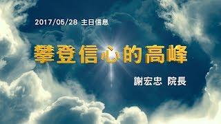 台北靈糧堂主日崇拜信息「攀登信心的高峰」謝宏忠 院長 2017/5/28