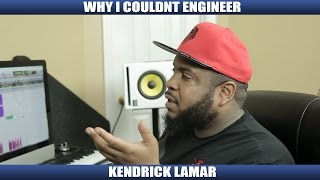 WHY I COULDNT ENGINEER KENDRICK LAMAR