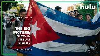Big Picture: News in Virtual Reality | Louisiana and Cuba • on Hulu