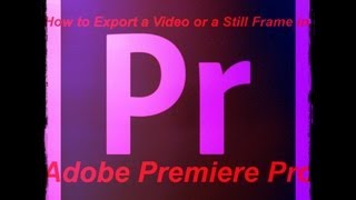 How to Export a Video or a Still Frame in Adobe Premiere Pro CS6