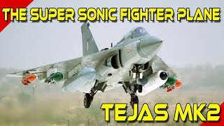 Indian Fighter Plane Tejas MK2, The Super Sonic Fighter Aircraft
