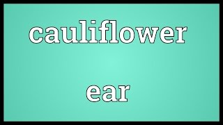 Cauliflower ear Meaning