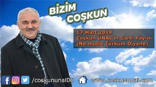 17 Mart 2019 Coşkun ÜNAL'ın Canlı Yayını (Ne mutlu Türküm Diyene)