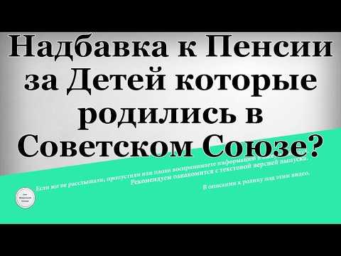 Надбавка к пенсии за детей которые родились в Советском Союзе