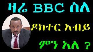 Ethiopia : ዛሬ BBC ስለ ዶክተር አብይ ምን አለ ?