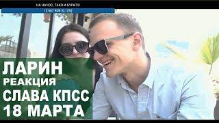 Ларин реакция Слава КПСС - 18 марта