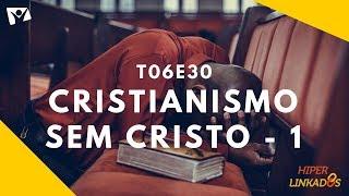 HIPERLINKADOS - T06E30 - CRISTIANISMO SEM CRISTO