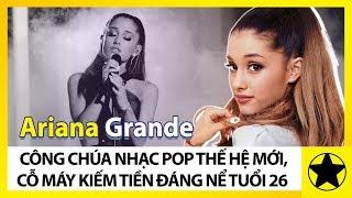 Ariana Grande - Công Chúa Nhạc Pop Thế Hệ Mới, Cỗ Máy Kiếm Tiền Đáng Nể